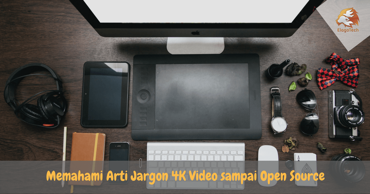 Memahami Arti Jargon 4K Video sampai Open Source